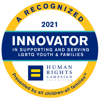 A Recognized 2021 Innovator in Supporting and Serving LGBTQ Youth & Families - Human Rights Campaign Foundation. Presented by all children-all families™